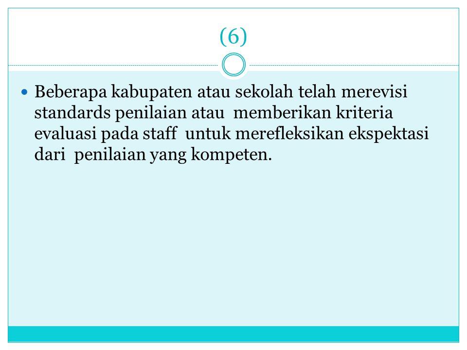 (6) Beberapa kabupaten atau sekolah telah merevisi standards penilaian atau memberikan kriteria evaluasi pada staff untuk merefleksikan ekspektasi dar