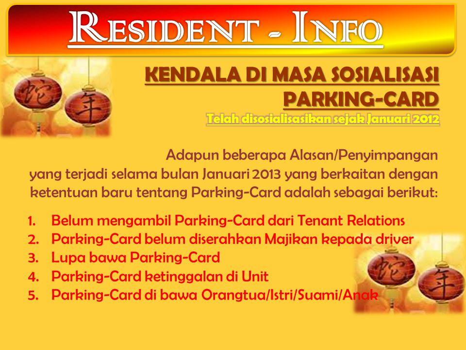 Adapun beberapa Alasan/Penyimpangan yang terjadi selama bulan Januari 2013 yang berkaitan dengan ketentuan baru tentang Parking-Card adalah sebagai berikut: 1.Belum mengambil Parking-Card dari Tenant Relations 2.Parking-Card belum diserahkan Majikan kepada driver 3.Lupa bawa Parking-Card 4.Parking-Card ketinggalan di Unit 5.Parking-Card di bawa Orangtua/Istri/Suami/Anak