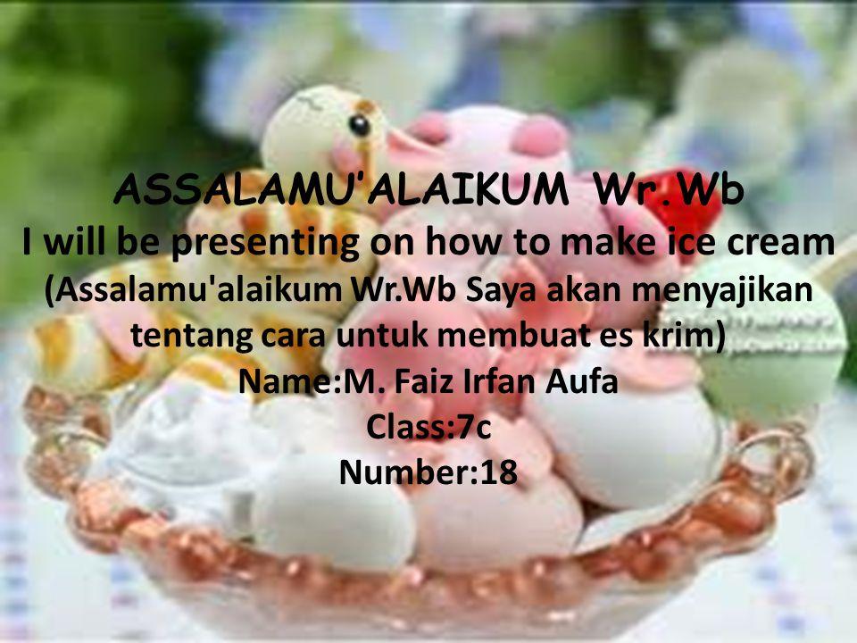 ASSALAMU'ALAIKUM Wr.Wb I will be presenting on how to make ice cream (Assalamu alaikum Wr.Wb Saya akan menyajikan tentang cara untuk membuat es krim) Name:M.