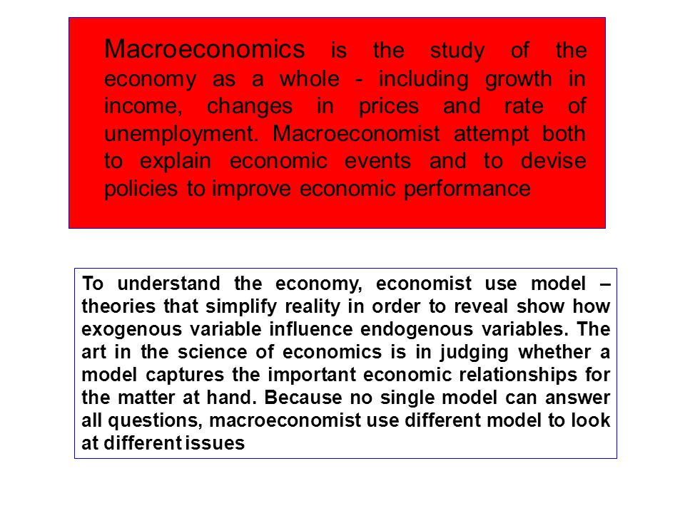 Macroeconomics is the study of the economy as a whole - including growth in income, changes in prices and rate of unemployment. Macroeconomist attempt