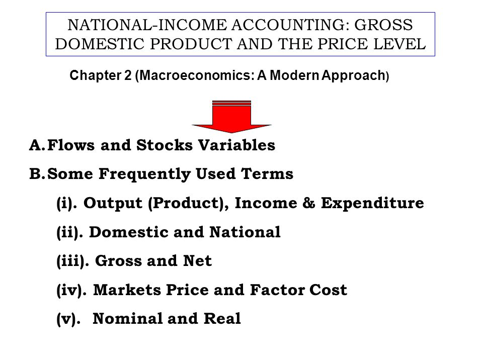 A.Flows and Stocks Variables B.Some Frequently Used Terms (i). Output (Product), Income & Expenditure (ii). Domestic and National (iii). Gross and Net