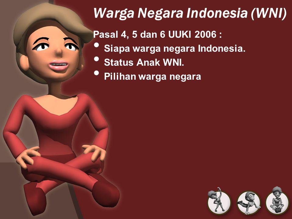 Warga Negara Indonesia (WNI) Pasal 4, 5 dan 6 UUKI 2006 : Siapa warga negara Indonesia. Status Anak WNI. Pilihan warga negara