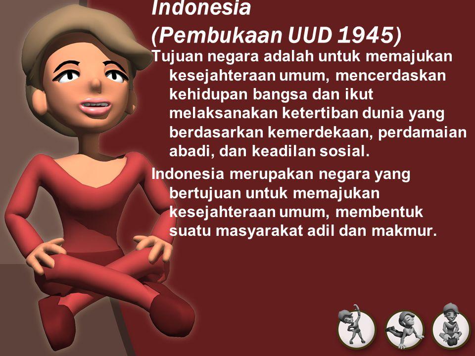 Indonesia (Pembukaan UUD 1945) Tujuan negara adalah untuk memajukan kesejahteraan umum, mencerdaskan kehidupan bangsa dan ikut melaksanakan ketertiban