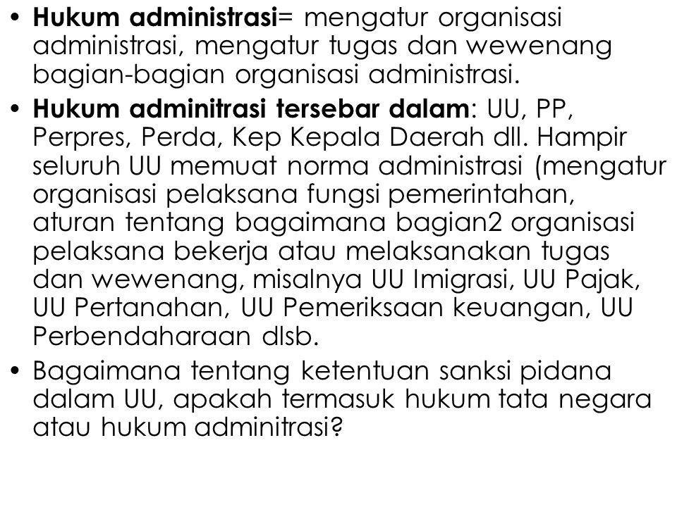 Hukum administrasi = mengatur organisasi administrasi, mengatur tugas dan wewenang bagian-bagian organisasi administrasi. Hukum adminitrasi tersebar d