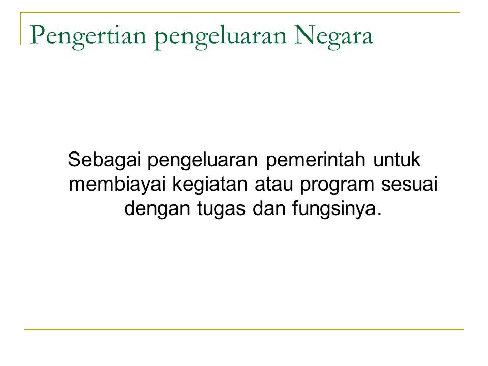 Pengertian pengeluaran Negara Sebagai pengeluaran pemerintah untuk membiayai kegiatan atau program sesuai dengan tugas dan fungsinya.