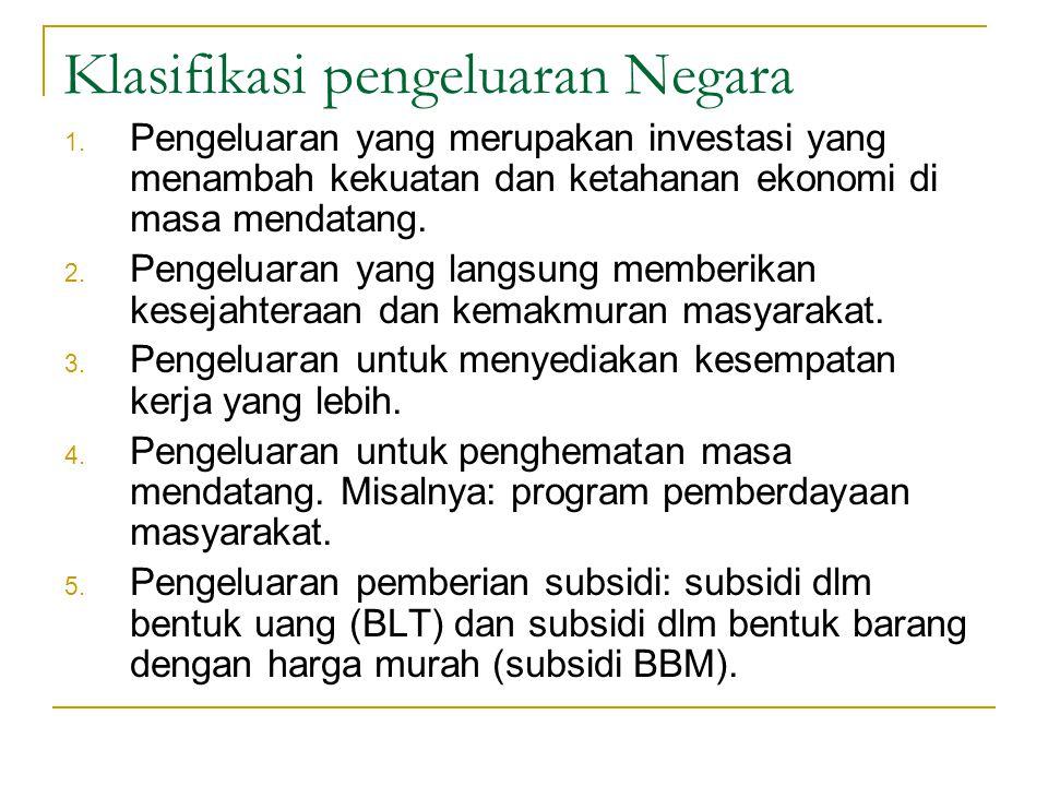 Klasifikasi pengeluaran Negara 1. Pengeluaran yang merupakan investasi yang menambah kekuatan dan ketahanan ekonomi di masa mendatang. 2. Pengeluaran