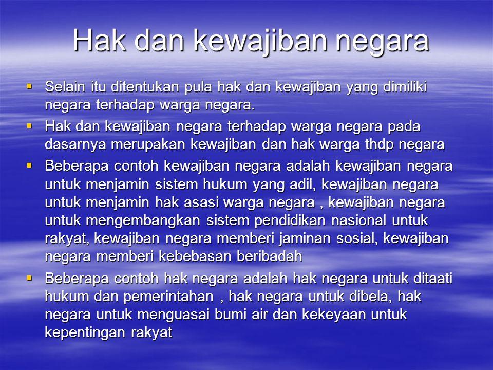 Hak dan kewajiban negara  Selain itu ditentukan pula hak dan kewajiban yang dimiliki negara terhadap warga negara.  Hak dan kewajiban negara terhada