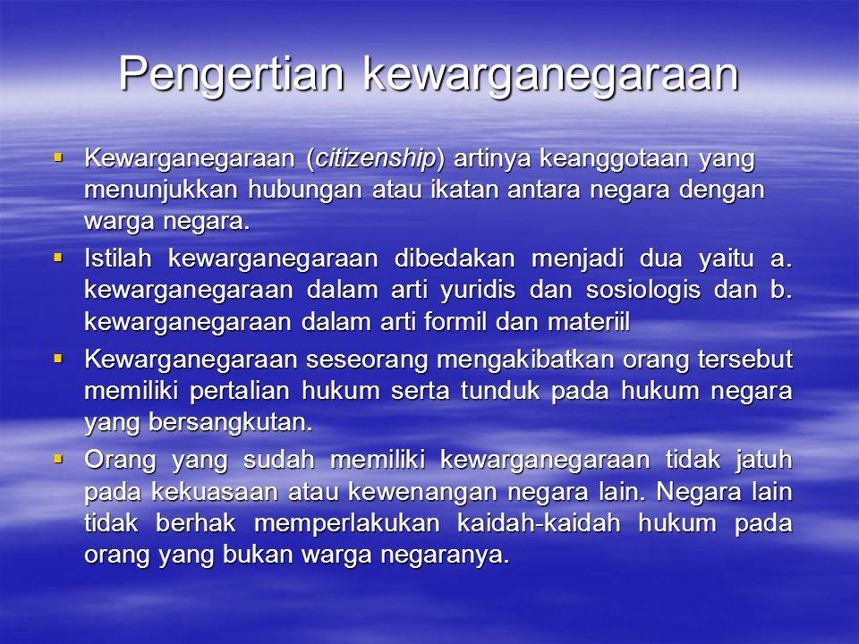 Pengertian kewarganegaraan  Setiap negara berdaulat berwenang menentukan siapa-siapa yang menjadi warga negara.