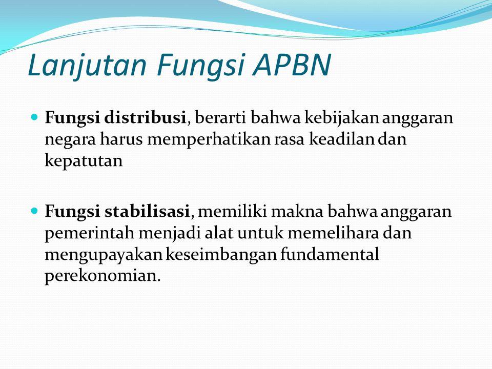 Lanjutan Fungsi APBN Fungsi distribusi, berarti bahwa kebijakan anggaran negara harus memperhatikan rasa keadilan dan kepatutan Fungsi stabilisasi, memiliki makna bahwa anggaran pemerintah menjadi alat untuk memelihara dan mengupayakan keseimbangan fundamental perekonomian.