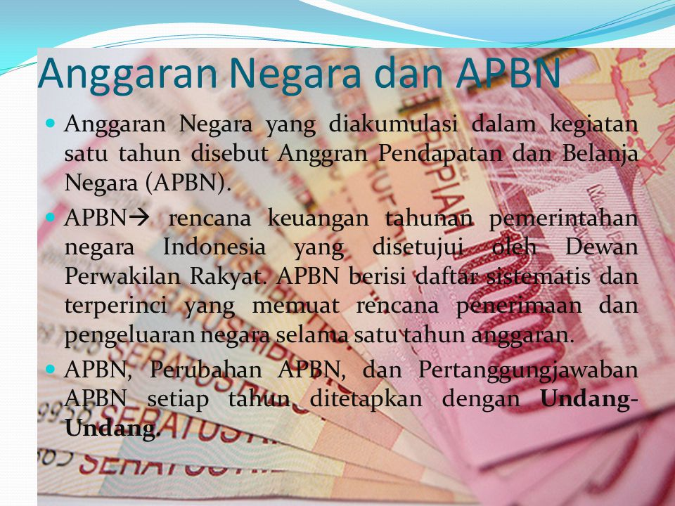 Anggaran Negara dan APBN Anggaran Negara yang diakumulasi dalam kegiatan satu tahun disebut Anggran Pendapatan dan Belanja Negara (APBN).