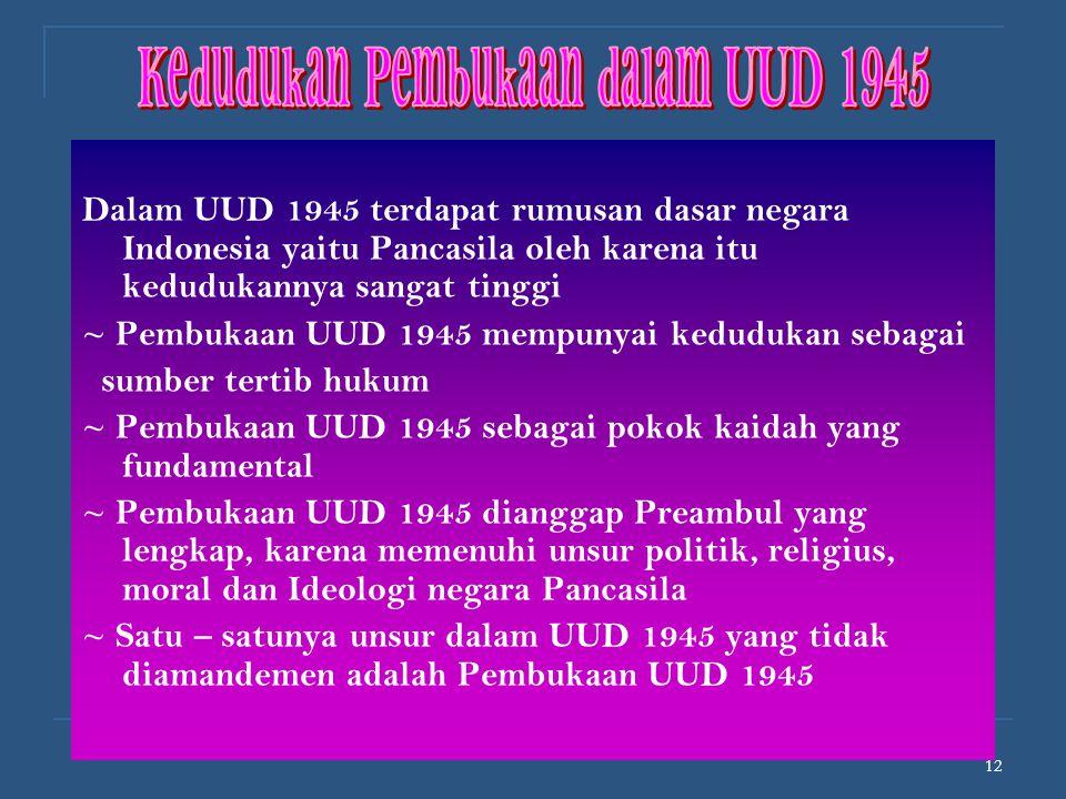 12 Dalam UUD 1945 terdapat rumusan dasar negara Indonesia yaitu Pancasila oleh karena itu kedudukannya sangat tinggi ~ Pembukaan UUD 1945 mempunyai ke
