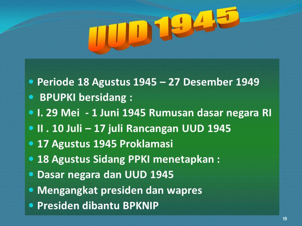 Periode 18 Agustus 1945 – 27 Desember 1949 BPUPKI bersidang : I. 29 Mei - 1 Juni 1945 Rumusan dasar negara RI II. 10 Juli – 17 juli Rancangan UUD 1945