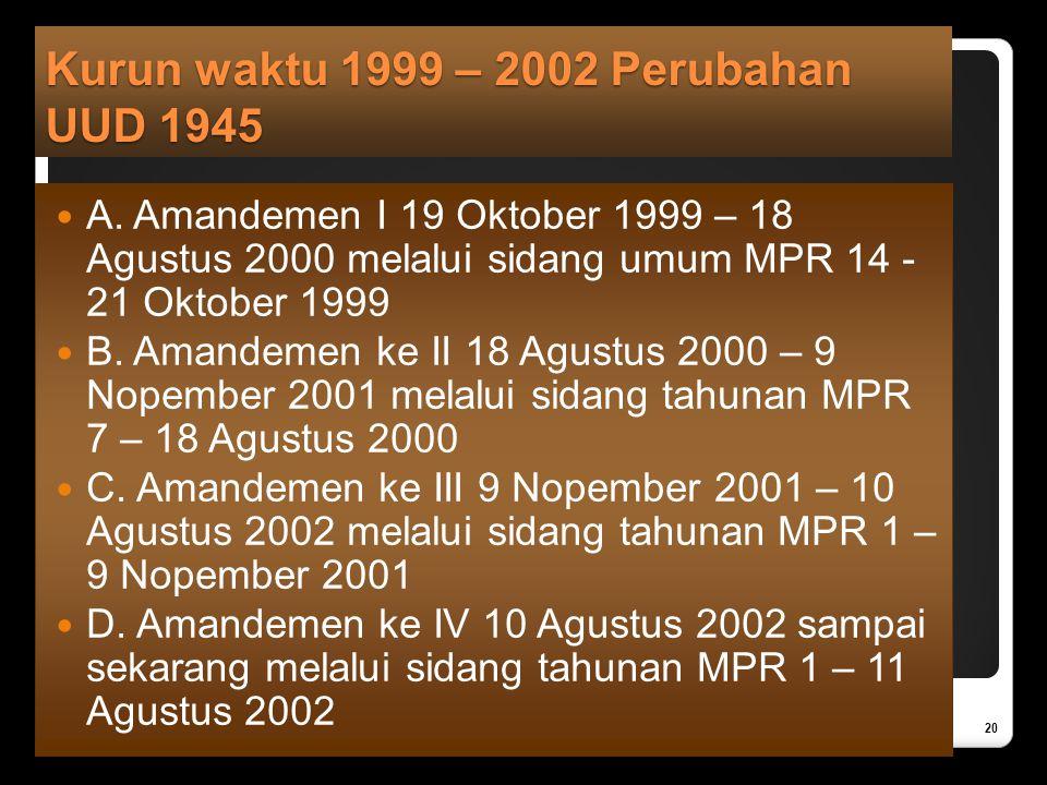 Kurun waktu 1999 – 2002 Perubahan UUD 1945 A. Amandemen I 19 Oktober 1999 – 18 Agustus 2000 melalui sidang umum MPR 14 - 21 Oktober 1999 B. Amandemen