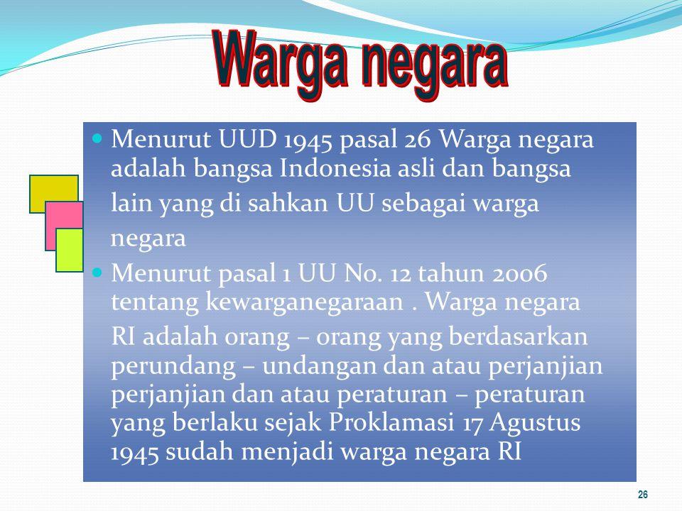 Menurut UUD 1945 pasal 26 Warga negara adalah bangsa Indonesia asli dan bangsa lain yang di sahkan UU sebagai warga negara Menurut pasal 1 UU No. 12 t