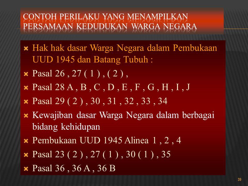  Hak hak dasar Warga Negara dalam Pembukaan UUD 1945 dan Batang Tubuh :  Pasal 26, 27 ( 1 ), ( 2 ),  Pasal 28 A, B, C, D, E, F, G, H, I, J  Pasal