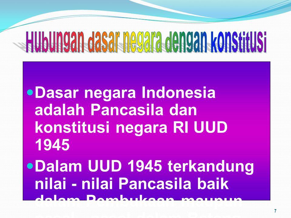 Dasar negara Indonesia adalah Pancasila dan konstitusi negara RI UUD 1945 Dalam UUD 1945 terkandung nilai - nilai Pancasila baik dalam Pembukaan maupu