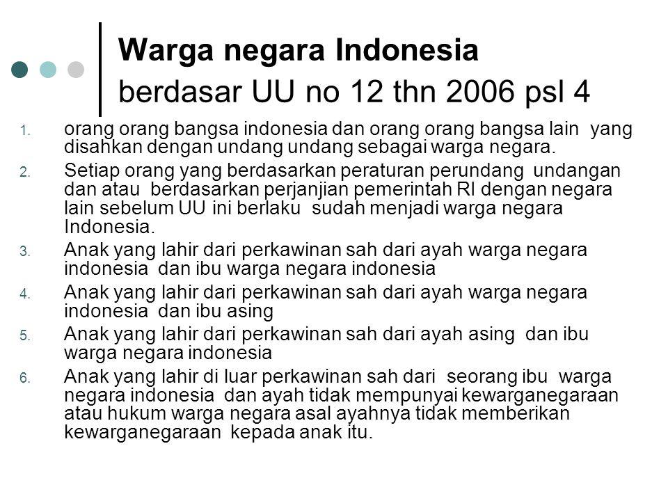 Warga negara Indonesia berdasar UU no 12 thn 2006 psl 4 1. orang orang bangsa indonesia dan orang orang bangsa lain yang disahkan dengan undang undang