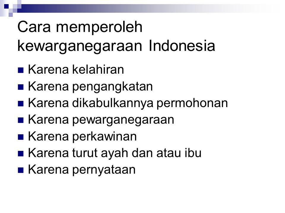 Cara memperoleh kewarganegaraan Indonesia Karena kelahiran Karena pengangkatan Karena dikabulkannya permohonan Karena pewarganegaraan Karena perkawina