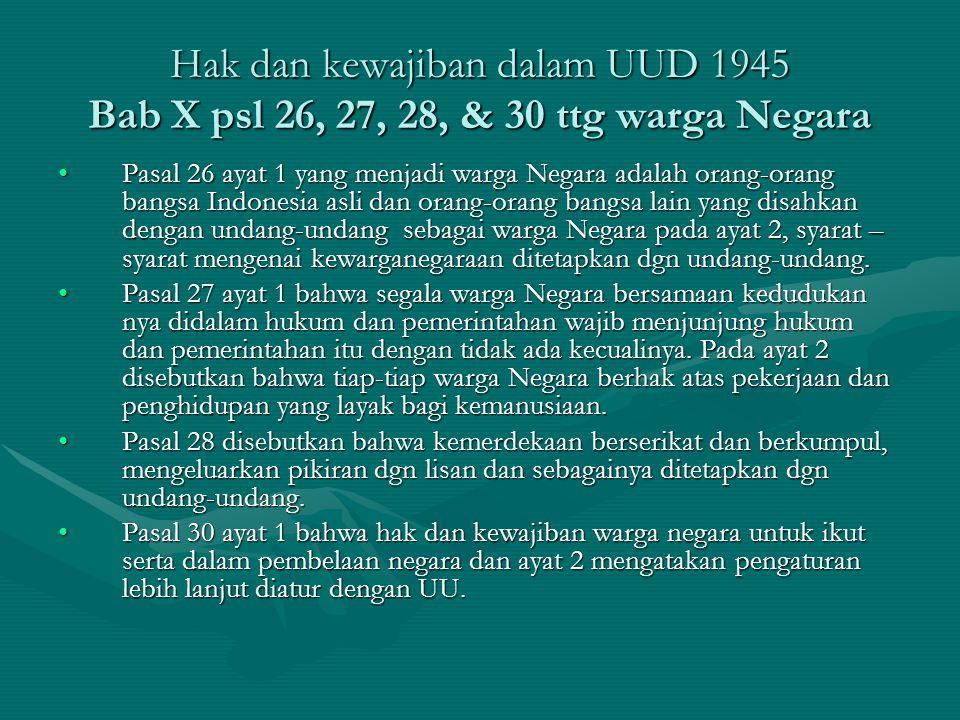 Hak dan kewajiban dalam UUD 1945 Bab X psl 26, 27, 28, & 30 ttg warga Negara Pasal 26 ayat 1 yang menjadi warga Negara adalah orang-orang bangsa Indon