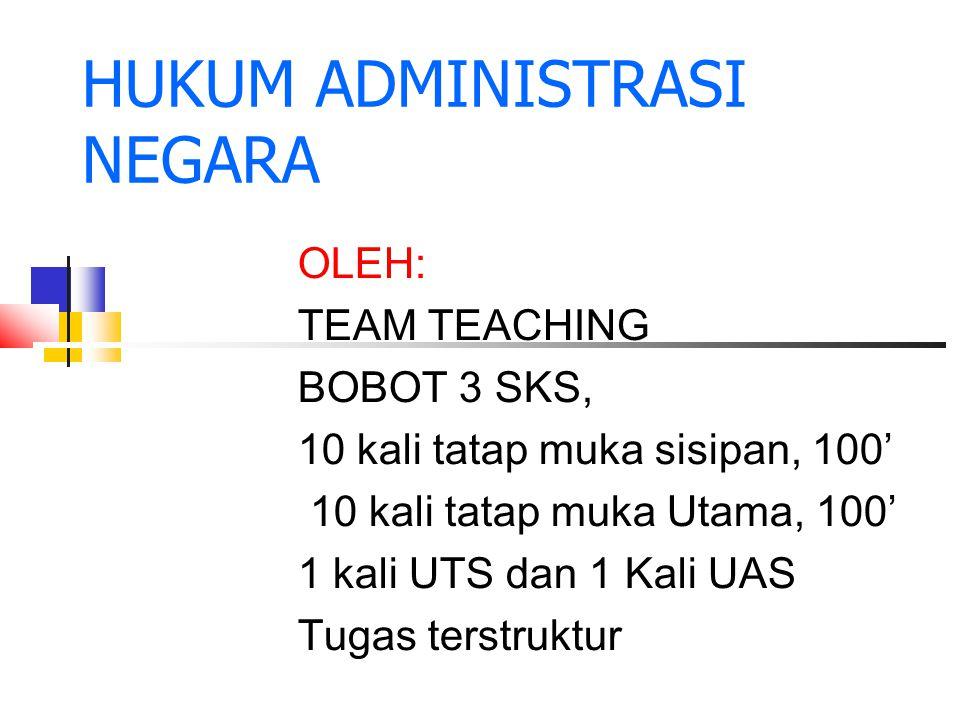 HUKUM ADMINISTRASI NEGARA OLEH: TEAM TEACHING BOBOT 3 SKS, 10 kali tatap muka sisipan, 100' 10 kali tatap muka Utama, 100' 1 kali UTS dan 1 Kali UAS T