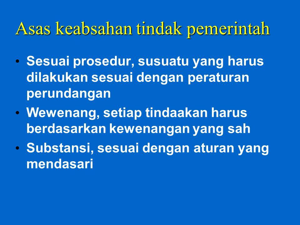 Asas keabsahan tindak pemerintah Sesuai prosedur, susuatu yang harus dilakukan sesuai dengan peraturan perundangan Wewenang, setiap tindaakan harus be