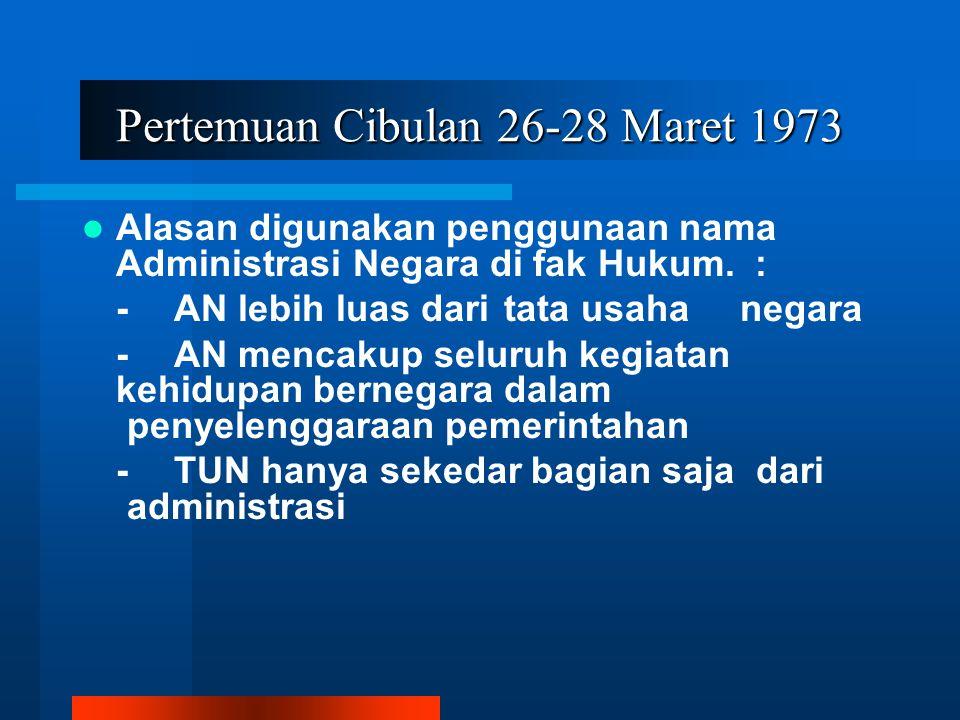 Pertemuan Cibulan 26-28 Maret 1973 Alasan digunakan penggunaan nama Administrasi Negara di fak Hukum. : - AN lebih luas dari tata usaha negara -AN men