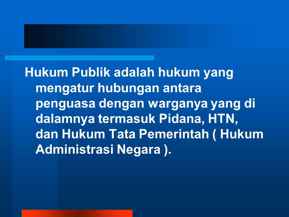 Hukum Publik adalah hukum yang mengatur hubungan antara penguasa dengan warganya yang di dalamnya termasuk Pidana, HTN, dan Hukum Tata Pemerintah ( Hu