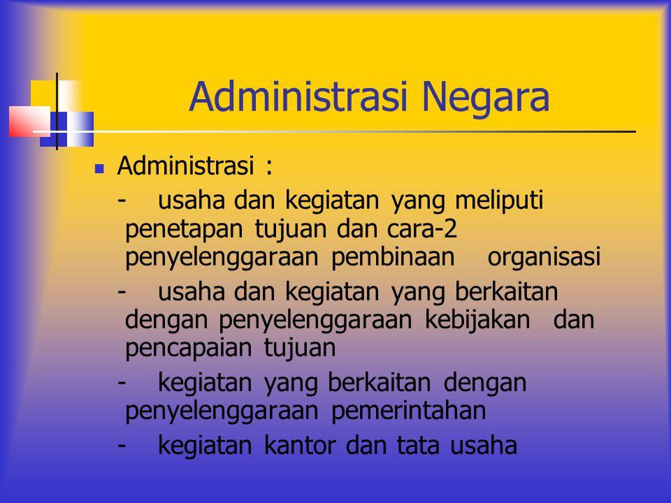 Administrasi Negara Administrasi : -usaha dan kegiatan yang meliputi penetapan tujuan dan cara-2 penyelenggaraan pembinaan organisasi -usaha dan kegia