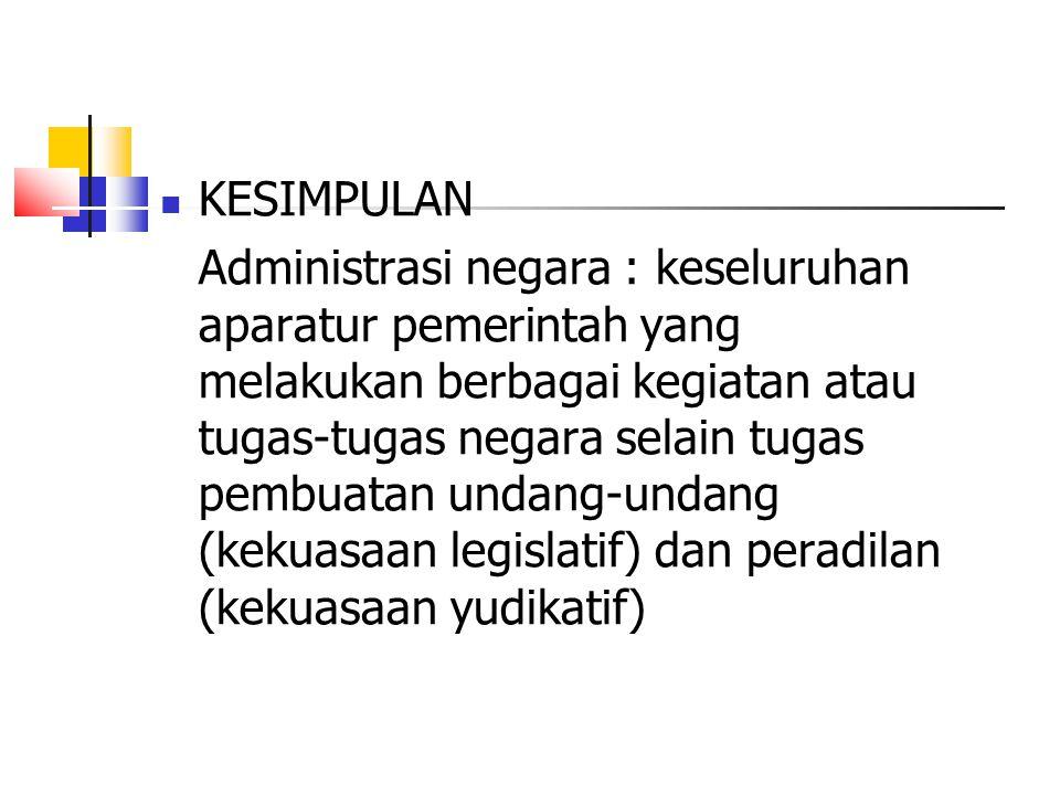 KESIMPULAN Administrasi negara : keseluruhan aparatur pemerintah yang melakukan berbagai kegiatan atau tugas-tugas negara selain tugas pembuatan undan