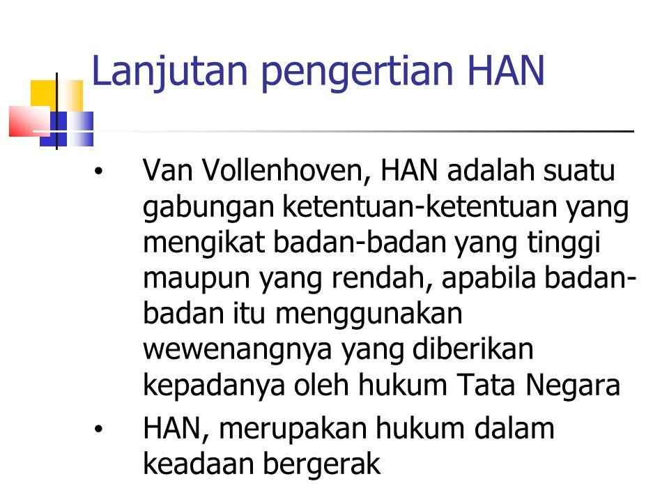 Lanjutan pengertian HAN Van Vollenhoven, HAN adalah suatu gabungan ketentuan-ketentuan yang mengikat badan-badan yang tinggi maupun yang rendah, apabi