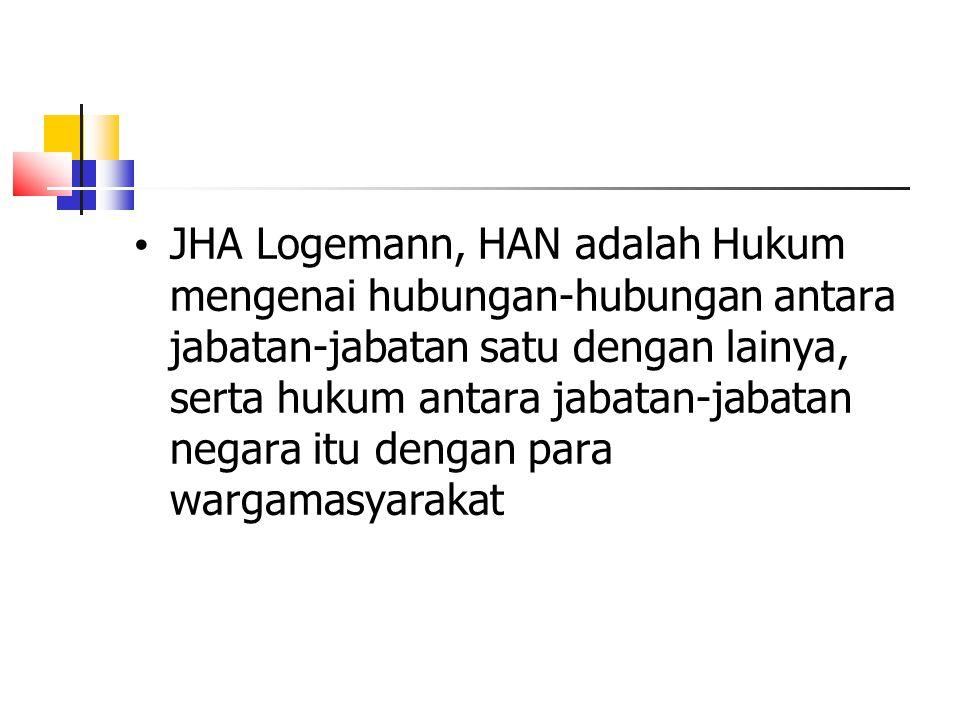 JHA Logemann, HAN adalah Hukum mengenai hubungan-hubungan antara jabatan-jabatan satu dengan lainya, serta hukum antara jabatan-jabatan negara itu den