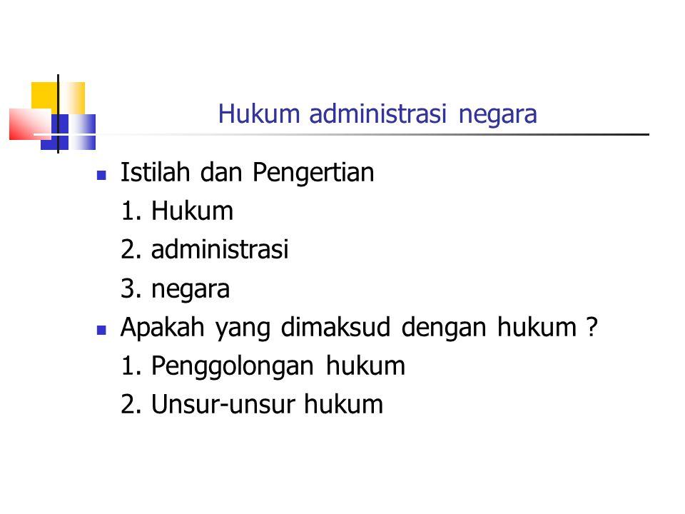 Hukum administrasi negara Istilah dan Pengertian 1. Hukum 2. administrasi 3. negara Apakah yang dimaksud dengan hukum ? 1. Penggolongan hukum 2. Unsur