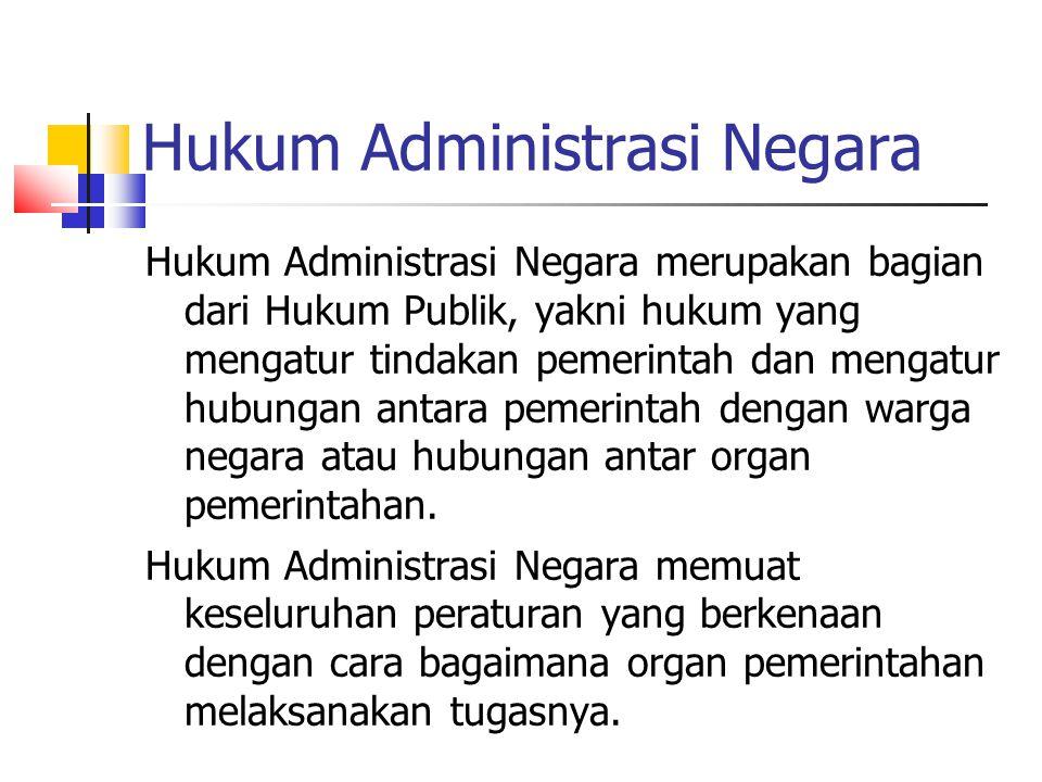 Hukum Administrasi Negara Hukum Administrasi Negara merupakan bagian dari Hukum Publik, yakni hukum yang mengatur tindakan pemerintah dan mengatur hub