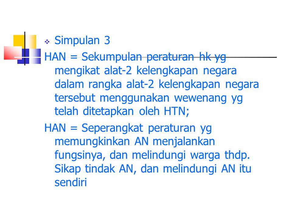  Simpulan 3 HAN = Sekumpulan peraturan hk yg mengikat alat-2 kelengkapan negara dalam rangka alat-2 kelengkapan negara tersebut menggunakan wewenang