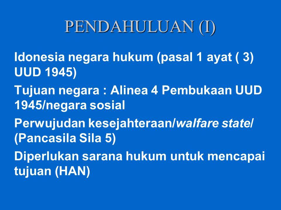 PENDAHULUAN (I) Idonesia negara hukum (pasal 1 ayat ( 3) UUD 1945) Tujuan negara : Alinea 4 Pembukaan UUD 1945/negara sosial Perwujudan kesejahteraan/