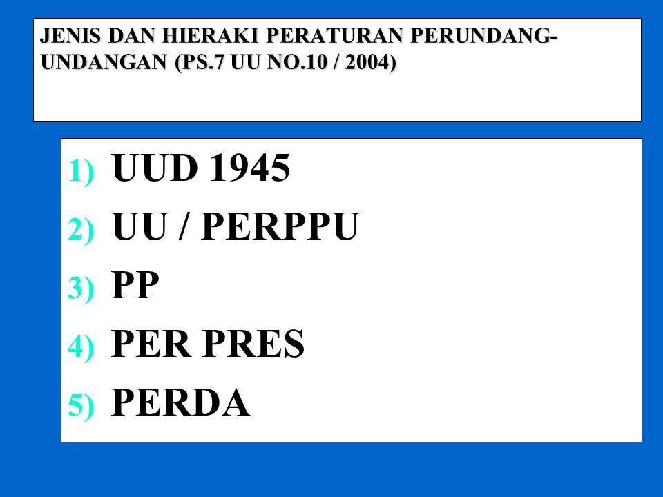 JENIS DAN HIERAKI PERATURAN PERUNDANG- UNDANGAN (PS.7 UU NO.10 / 2004) 1) UUD 1945 2) UU / PERPPU 3) PP 4) PER PRES 5) PERDA