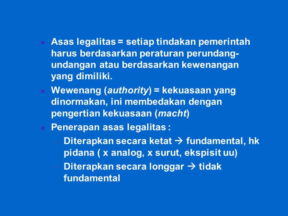 Asas legalitas = setiap tindakan pemerintah harus berdasarkan peraturan perundang- undangan atau berdasarkan kewenangan yang dimiliki. Wewenang (autho