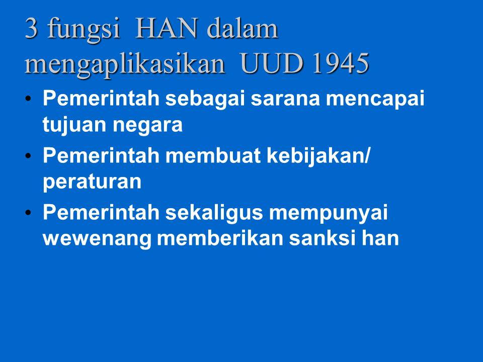 3 fungsi HAN dalam mengaplikasikan UUD 1945 Pemerintah sebagai sarana mencapai tujuan negara Pemerintah membuat kebijakan/ peraturan Pemerintah sekali