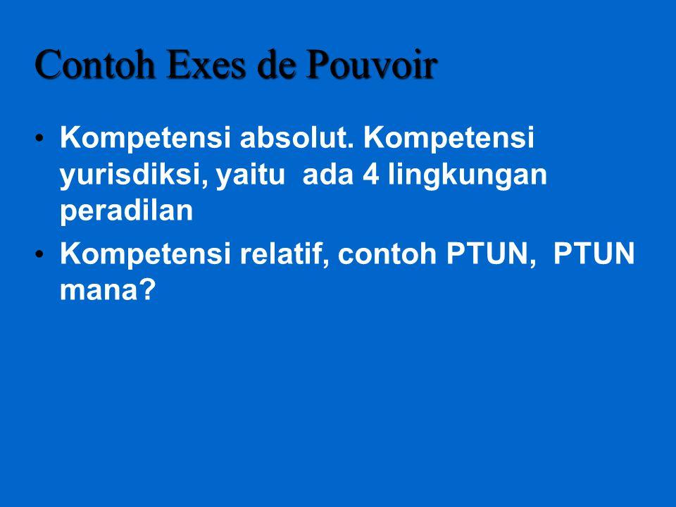 Contoh Exes de Pouvoir Kompetensi absolut. Kompetensi yurisdiksi, yaitu ada 4 lingkungan peradilan Kompetensi relatif, contoh PTUN, PTUN mana?