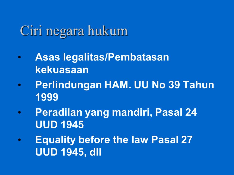 Ciri negara hukum Asas legalitas/Pembatasan kekuasaan Perlindungan HAM. UU No 39 Tahun 1999 Peradilan yang mandiri, Pasal 24 UUD 1945 Equality before