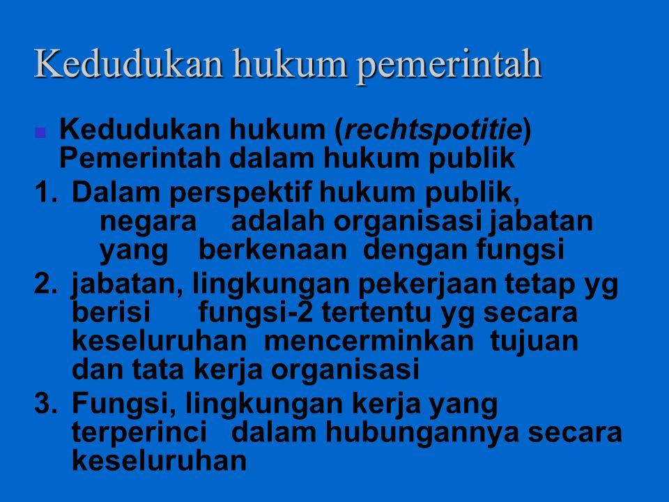 Kedudukan hukum pemerintah Kedudukan hukum (rechtspotitie) Pemerintah dalam hukum publik 1.Dalam perspektif hukum publik, negara adalah organisasi jab