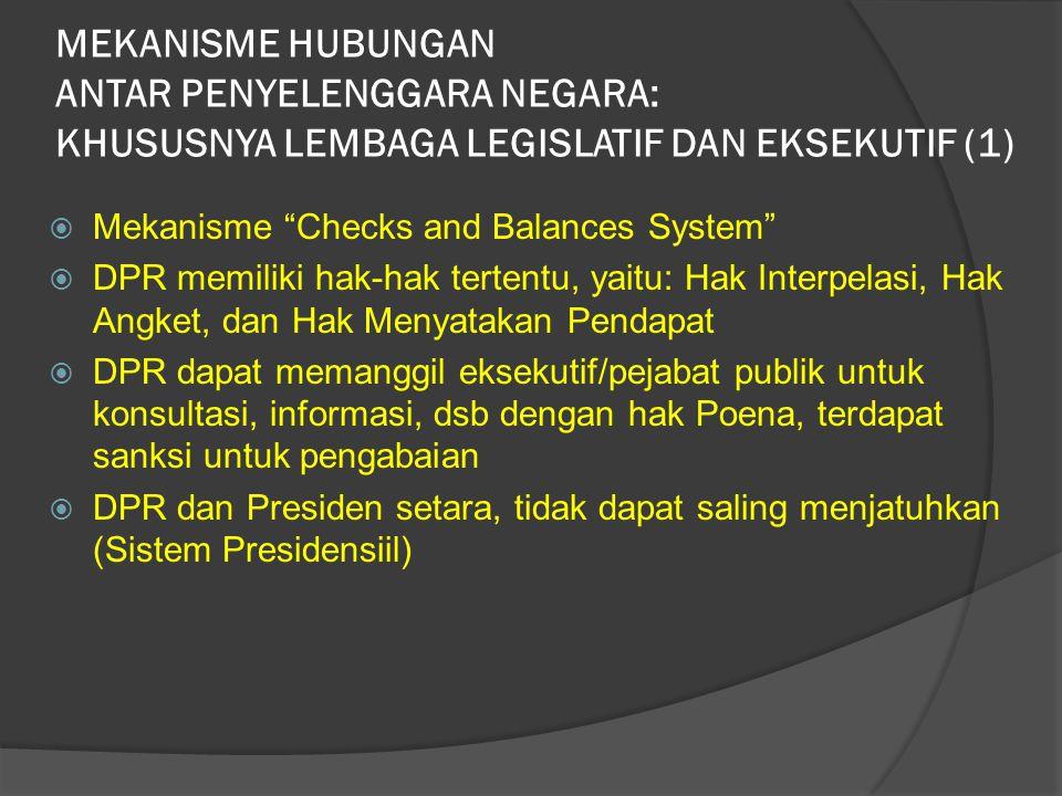 MEKANISME HUBUNGAN ANTAR PENYELENGGARA NEGARA: KHUSUSNYA LEMBAGA LEGISLATIF DAN EKSEKUTIF (1)  Mekanisme Checks and Balances System  DPR memiliki hak-hak tertentu, yaitu: Hak Interpelasi, Hak Angket, dan Hak Menyatakan Pendapat  DPR dapat memanggil eksekutif/pejabat publik untuk konsultasi, informasi, dsb dengan hak Poena, terdapat sanksi untuk pengabaian  DPR dan Presiden setara, tidak dapat saling menjatuhkan (Sistem Presidensiil)