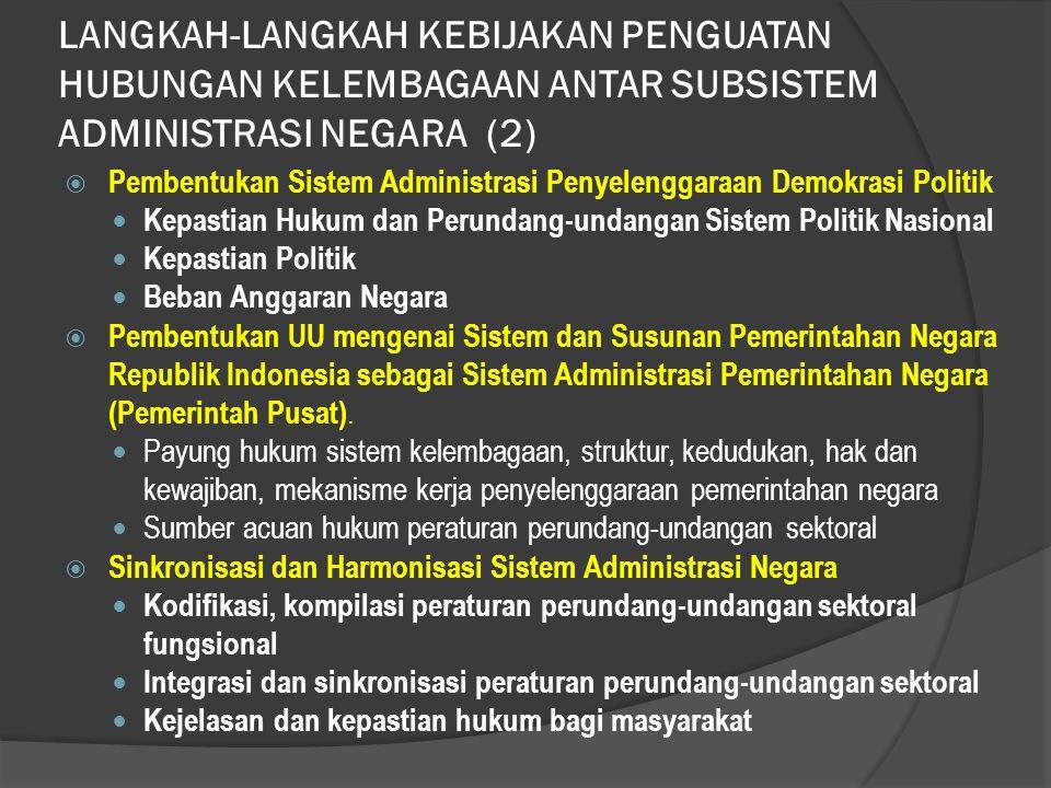 LANGKAH-LANGKAH KEBIJAKAN PENGUATAN HUBUNGAN KELEMBAGAAN ANTAR SUBSISTEM ADMINISTRASI NEGARA (2)  Pembentukan Sistem Administrasi Penyelenggaraan Demokrasi Politik Kepastian Hukum dan Perundang-undangan Sistem Politik Nasional Kepastian Politik Beban Anggaran Negara  Pembentukan UU mengenai Sistem dan Susunan Pemerintahan Negara Republik Indonesia sebagai Sistem Administrasi Pemerintahan Negara (Pemerintah Pusat).