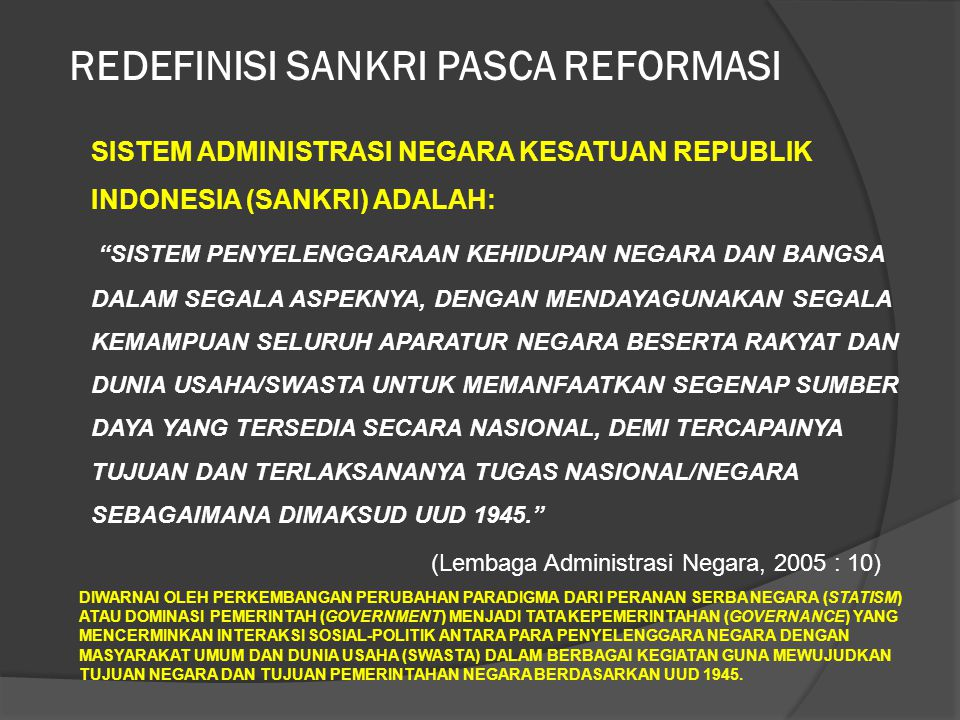 "SISTEM ADMINISTRASI NEGARA KESATUAN REPUBLIK INDONESIA (SANKRI) ADALAH: ""SISTEM PENYELENGGARAAN KEHIDUPAN NEGARA DAN BANGSA DALAM SEGALA ASPEKNYA, DEN"
