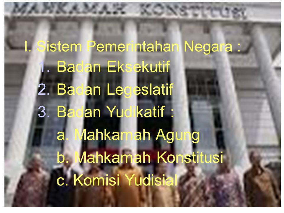I. Sistem Pemerintahan Negara : 1.Badan Eksekutif 2.Badan Legeslatif 3.Badan Yudikatif : a. Mahkamah Agung b. Mahkamah Konstitusi c. Komisi Yudisial 1