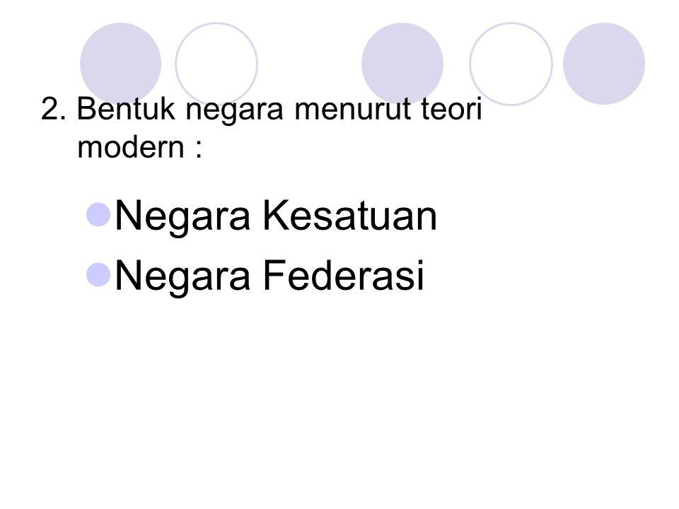 2. Bentuk negara menurut teori modern : Negara Kesatuan Negara Federasi