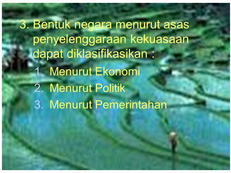 3. Bentuk negara menurut asas penyelenggaraan kekuasaan dapat diklasifikasikan : 1.Menurut Ekonomi 2.Menurut Politik 3.Menurut Pemerintahan 1.Menurut
