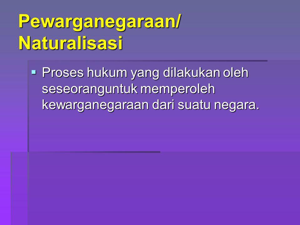 Pewarganegaraan/ Naturalisasi  Proses hukum yang dilakukan oleh seseoranguntuk memperoleh kewarganegaraan dari suatu negara.