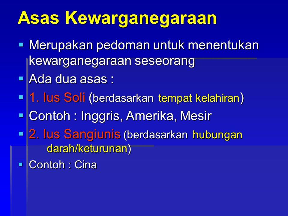 Asas Kewarganegaraan  Merupakan pedoman untuk menentukan kewarganegaraan seseorang  Ada dua asas :  1. Ius Soli ( berdasarkan tempat kelahiran ) 
