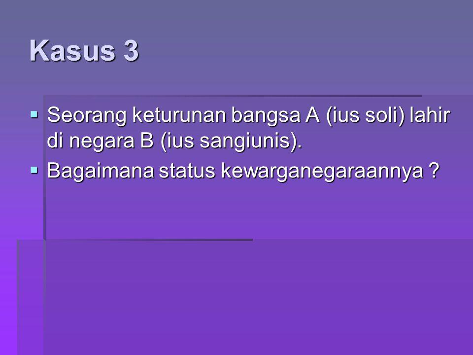 Kasus 3  Seorang keturunan bangsa A (ius soli) lahir di negara B (ius sangiunis).  Bagaimana status kewarganegaraannya ?